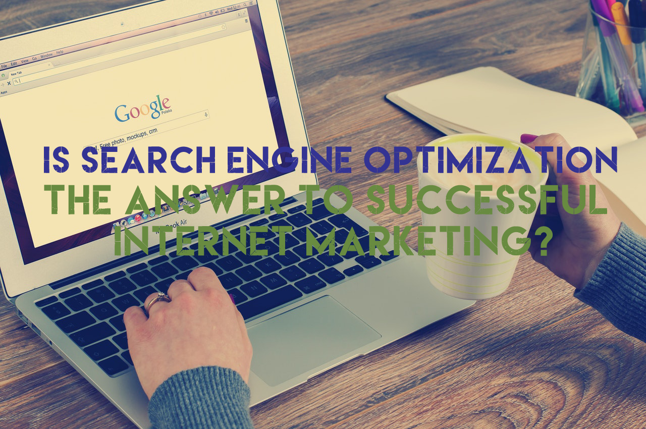 Is Search Engine Optimization The Answer To Successful Internet Marketing?